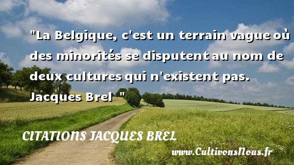 Citations Jacques Brel - Citation dispute - La Belgique, c est un terrain vague où des minorités se disputent au nom de deux cultures qui n existent pas.   Jacques Brel   Une citation sur la dispute    CITATIONS JACQUES BREL