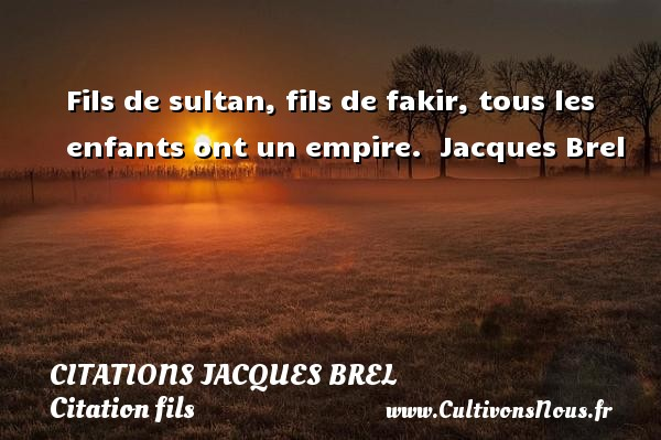 Fils de sultan, fils de fakir, tous les enfants ont un empire.   Jacques Brel   Une citation sur les enfants    CITATIONS JACQUES BREL - Citation fils