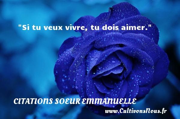 Si tu veux vivre, tu dois aimer.  Une citation de Soeur Emmanuelle     CITATIONS SOEUR EMMANUELLE