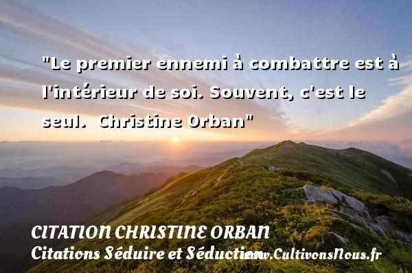 Le premier ennemi à combattre est à l intérieur de soi. Souvent, c est le seul.   Christine Orban   Une citation sur séduire et séduction   CITATION CHRISTINE ORBAN - Citations Séduire et Séduction