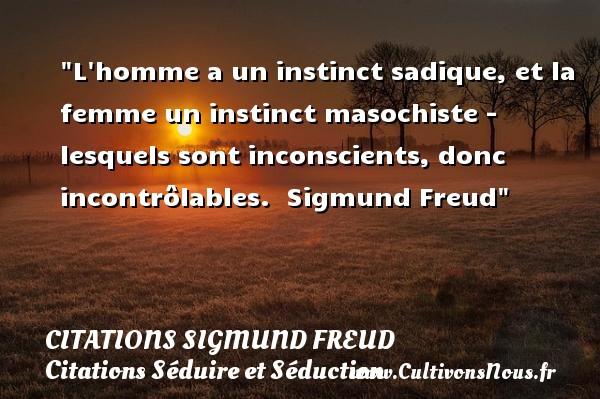 Citations Sigmund Freud - Citations Séduire et Séduction - L homme a un instinct sadique, et la femme un instinct masochiste - lesquels sont inconscients, donc incontrôlables.   Sigmund Freud   Une citation sur séduire et séduction   CITATIONS SIGMUND FREUD