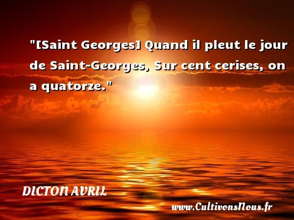 Dicton avril - [Saint Georges] Quand il pleut le jour de Saint-Georges, Sur cent cerises, on a quatorze. Un dicton avril DICTON AVRIL