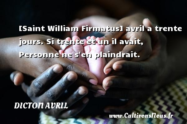 Dicton avril - [Saint William Firmatus] avril a trente jours. Si trente et un il avait, Personne ne s en plaindrait. Un dicton avril DICTON AVRIL