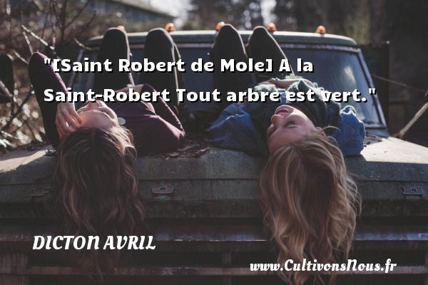 Dicton avril - [Saint Robert de Mole] A la Saint-Robert Tout arbre est vert. Un dicton avril DICTON AVRIL