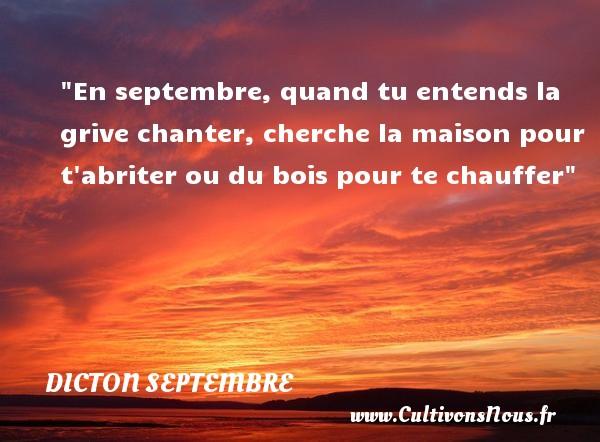 Dicton septembre - En septembre, quand tu entends la grive chanter, cherche la maison pour t abriter ou du bois pour te chauffer Un dicton septembre DICTON SEPTEMBRE