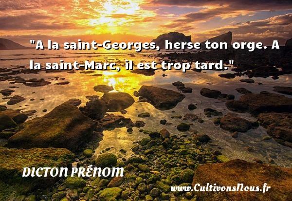 A la saint-Georges, herse ton orge. A la saint-Marc, il est trop tard. Un dicton prénom DICTON PRÉNOM