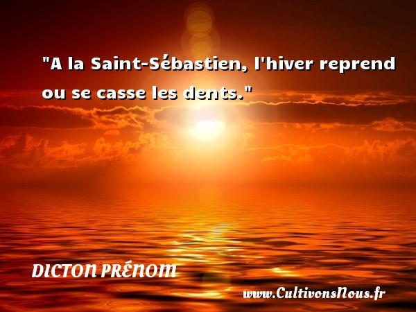 A la Saint-Sébastien, l hiver reprend ou se casse les dents. Un dicton prénom DICTON PRÉNOM