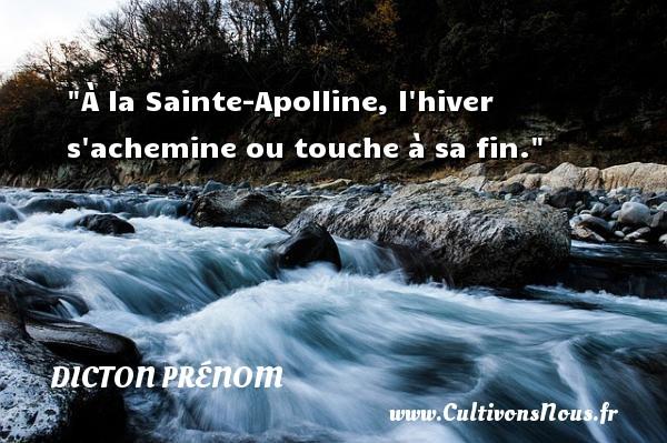 À la Sainte-Apolline, l hiver s achemine ou touche à sa fin. Un dicton prénom DICTON PRÉNOM
