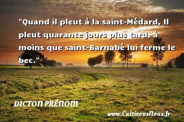 Quand il pleut à la saint-Médard, Il pleut quarante jours plus tard, à moins que saint-Barnabé lui ferme le bec. Un dicton prénom DICTON PRÉNOM