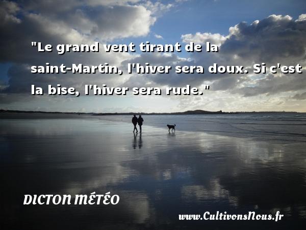 Dicton météo - Le grand vent tirant de la saint-Martin, l hiver sera doux. Si c est la bise, l hiver sera rude. Un dicton météo DICTON MÉTÉO