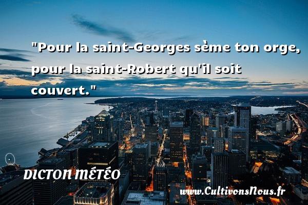 Pour la saint-Georges sème ton orge, pour la saint-Robert qu il soit couvert. Un dicton météo DICTON MÉTÉO