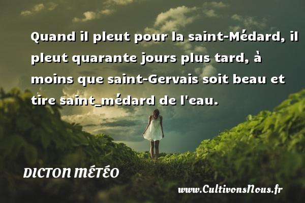 Dicton météo - Quand il pleut pour la saint-Médard, il pleut quarante jours plus tard, à moins que saint-Gervais soit beau et tire saint_médard de l eau. Un dicton météo DICTON MÉTÉO