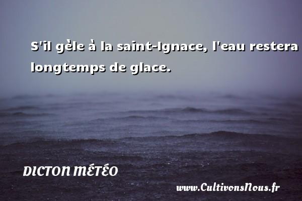 Dicton météo - S il gèle à la saint-Ignace, l eau restera longtemps de glace. Un dicton météo DICTON MÉTÉO