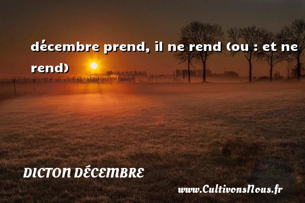 décembre prend, il ne rend (ou : et ne rend) Un dicton décembre DICTON DÉCEMBRE