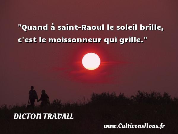 Dicton travail - Quand à saint-Raoul le soleil brille, c est le moissonneur qui grille. Un dicton travail DICTON TRAVAIL