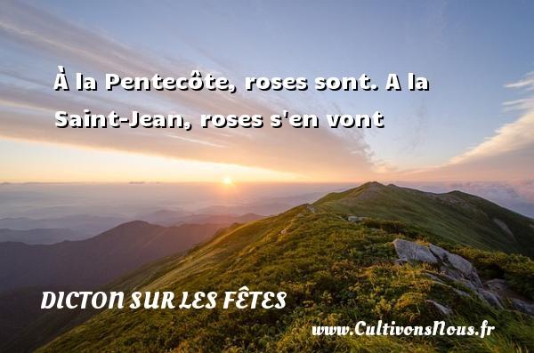 À la Pentecôte, roses sont. A la Saint-Jean, roses s en vont Un dicton sur les fêtes DICTON SUR LES FÊTES