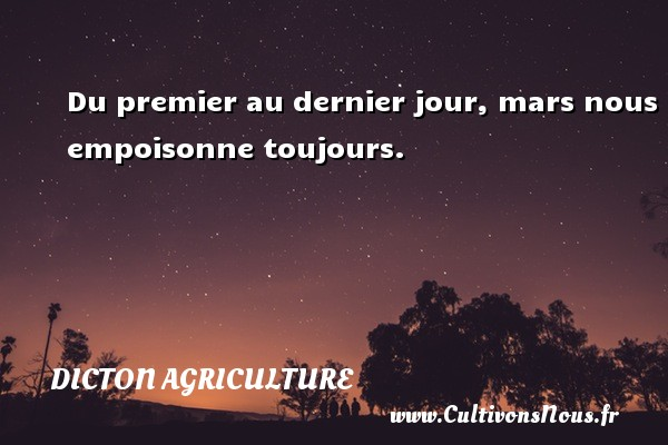 Du premier au dernier jour, mars nous empoisonne toujours. Un dicton agriculture DICTON AGRICULTURE - Dicton agriculture