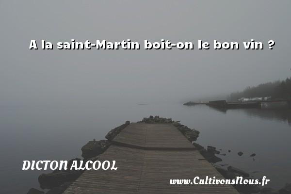 Dicton alcool - A la saint-Martin boit-on le bon vin ? Un dicton alcool DICTON ALCOOL