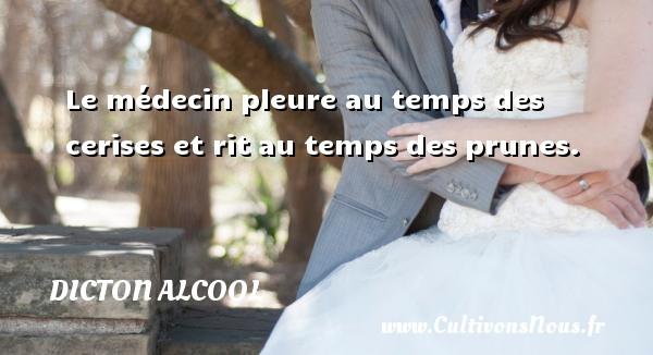 Dicton alcool - Le médecin pleure au temps des cerises et rit au temps des prunes. Un dicton alcool DICTON ALCOOL