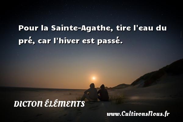 Dicton éléments - Pour la Sainte-Agathe, tire l eau du pré, car l hiver est passé. Un dicton éléments DICTON ÉLÉMENTS