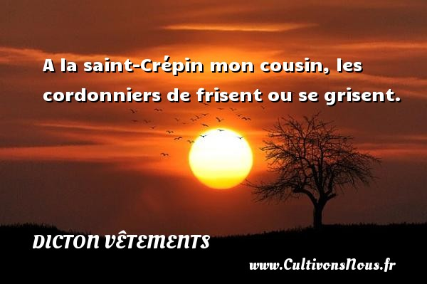 Dicton vêtements - A la saint-Crépin mon cousin, les cordonniers de frisent ou se grisent. Un dicton vêtements DICTON VÊTEMENTS