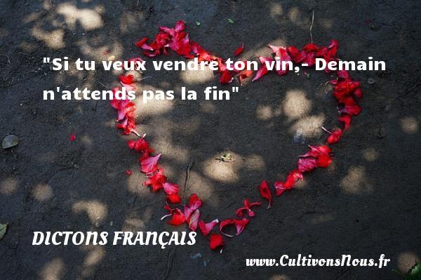 Dictons français - Si tu veux vendre ton vin,- Demain n attends pas la fin  Un dicton français DICTONS FRANÇAIS