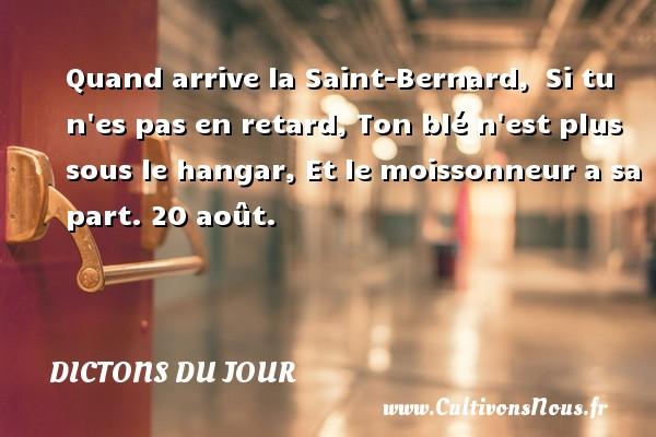Quand arrive la Saint-Bernard, Si tu n es pas en retard, Ton blé n est plus sous le hangar, Et le moissonneur a sa part.  20 août. Un dicton français DICTONS DU JOUR