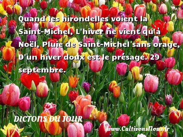 Quand les hirondelles voient la Saint-Michel, L hiver ne vient qu à Noël, Pluie de Saint-Michel sans orage, D un hiver doux est le présage.  29 septembre. Un dicton français DICTONS DU JOUR - Dictons du jour
