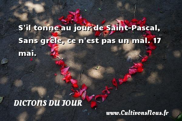 S il tonne au jour de Saint-Pascal, Sans grêle, ce n est pas un mal.  17 mai. Un dicton français DICTONS DU JOUR