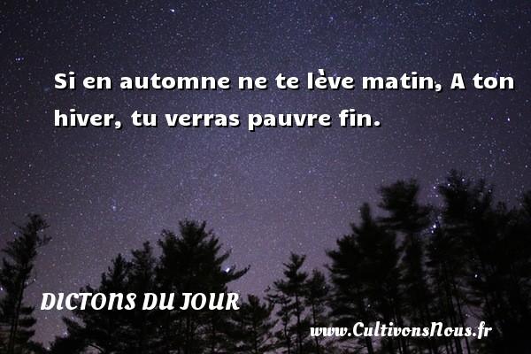 Si en automne ne te lève matin, A ton hiver, tu verras pauvre fin.   Un dicton français DICTONS DU JOUR