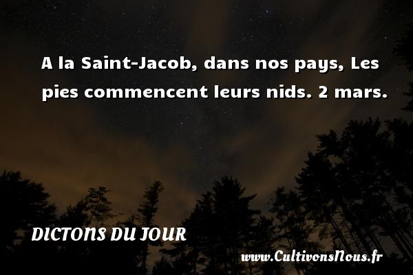 A la Saint-Jacob, dans nos pays, Les pies commencent leurs nids. 2 mars. Un dicton français DICTONS DU JOUR