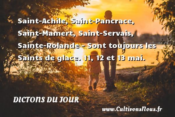 Saint-Achile, Saint-Pancrace, Saint-Mamert, Saint-Servais, Sainte-Rolande - Sont toujours les Saints de glace.  11, 12 et 13 mai. Un dicton français DICTONS DU JOUR