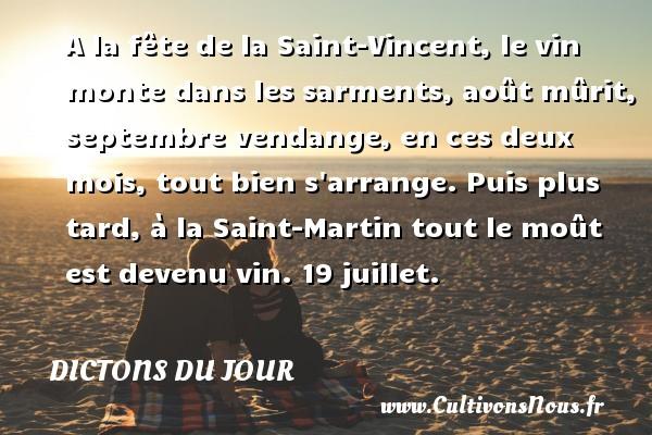 Dictons du jour - A la fête de la Saint-Vincent, le vin monte dans les sarments, août mûrit, septembre vendange, en ces deux mois, tout bien s arrange. Puis plus tard, à la Saint-Martin tout le moût est devenu vin. 19 juillet. Un dicton français DICTONS DU JOUR