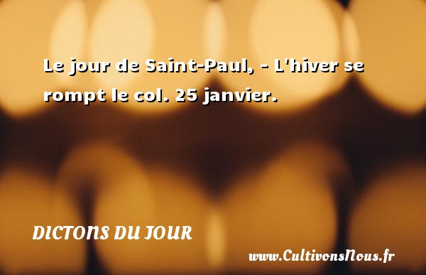 Dictons du jour - Le jour de Saint-Paul, L hiver se rompt le col. 25 janvier. Un dicton français DICTONS DU JOUR