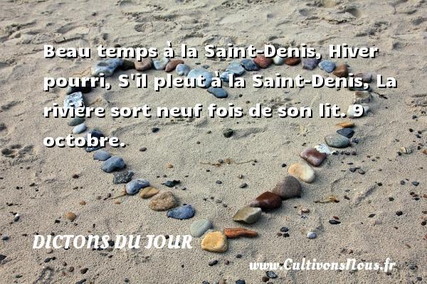 Beau temps à la Saint-Denis, Hiver pourri, S il pleut à la Saint-Denis, La rivière sort neuf fois de son lit.  9 octobre. Un dicton français DICTONS DU JOUR