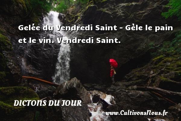 Dictons du jour - Gelée du Vendredi Saint - Gèle le pain et le vin. Vendredi Saint. Un dicton français DICTONS DU JOUR