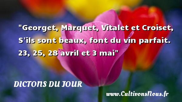 Georget, Marquet, Vitalet et Croiset, S ils sont beaux, font du vin parfait. 23, 25, 28 avril et 3 mai   Un dicton français DICTONS DU JOUR