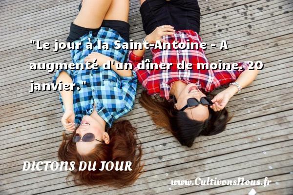 Le jour à la Saint-Antoine - A augmenté d un dîner de moine. 20 janvier. Un dicton français DICTONS DU JOUR - Dictons du jour