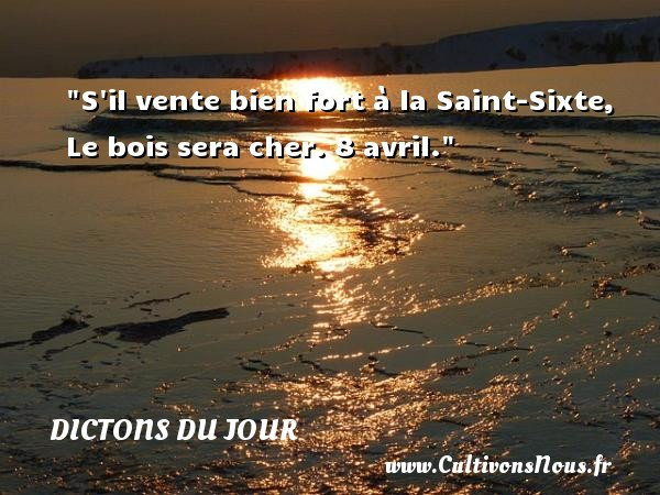 Dictons du jour - S il vente bien fort à la Saint-Sixte, Le bois sera cher. 8 avril. Un dicton français DICTONS DU JOUR
