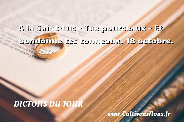 A la Saint-Luc - Tue pourceaux - Et bondonne tes tonneaux.  18 octobre. Un dicton français DICTONS DU JOUR