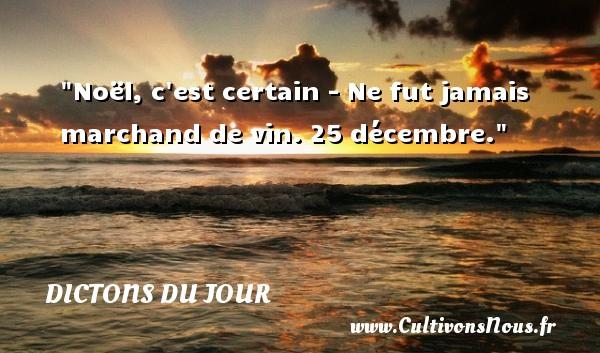 Noël, c est certain - Ne fut jamais marchand de vin. 25 décembre. Un dicton français DICTONS DU JOUR - Dictons du jour