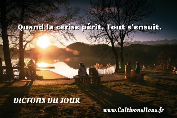 Dictons du jour - Quand la cerise périt, Tout s ensuit. Un dicton français DICTONS DU JOUR