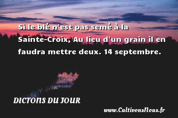 Si le blé n est pas semé à la Sainte-Croix, Au lieu d un grain il en faudra mettre deux.  14 septembre. Un dicton français DICTONS DU JOUR