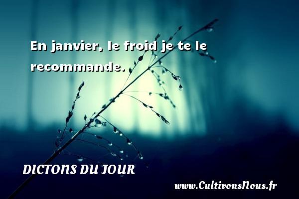 En janvier, le froid je te le recommande.   Un dicton français DICTONS DU JOUR