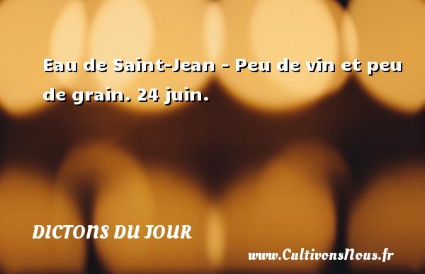 Dictons du jour - Eau de Saint-Jean - Peu de vin et peu de grain.  24 juin. Un dicton français DICTONS DU JOUR