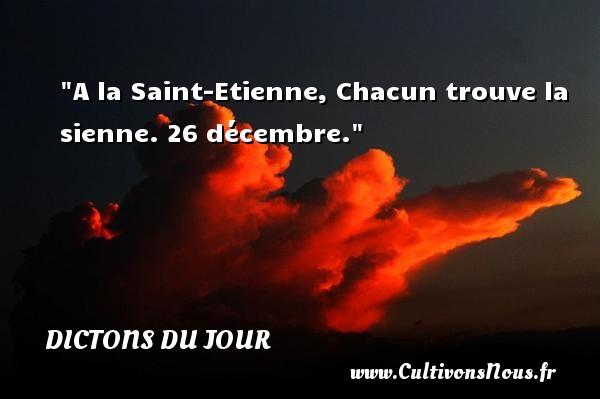 Dictons du jour - A la Saint-Etienne, Chacun trouve la sienne. 26 décembre. Un dicton français DICTONS DU JOUR
