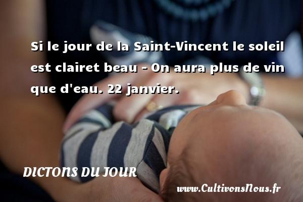 Si le jour de la Saint-Vincent le soleil est clairet beau - On aura plus de vin que d eau.  22 janvier. Un dicton français DICTONS DU JOUR