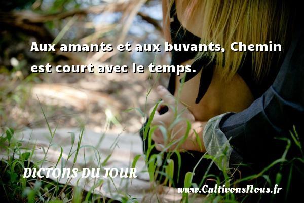 Dictons du jour - Aux amants et aux buvants, Chemin est court avec le temps. Un dicton français DICTONS DU JOUR