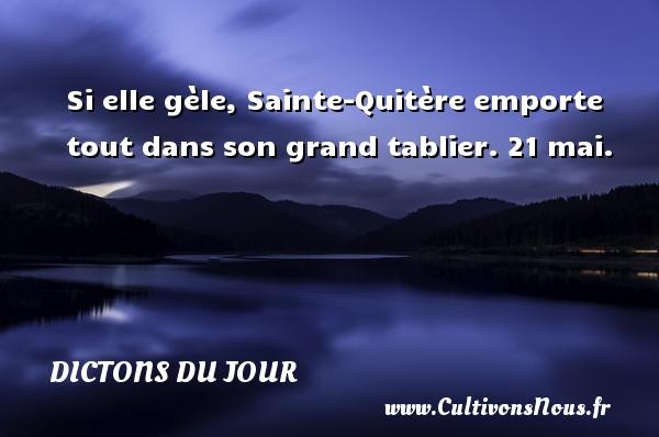 Dictons du jour - Si elle gèle, Sainte-Quitère emporte tout dans son grand tablier. 21 mai. Un dicton français DICTONS DU JOUR