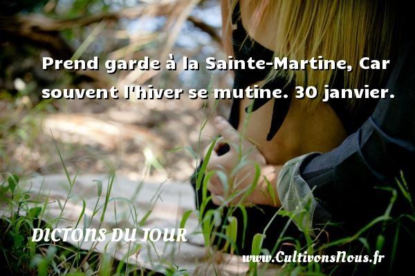 Prend garde à la Sainte-Martine, Car souvent l hiver se mutine.  30 janvier. Un dicton français DICTONS DU JOUR